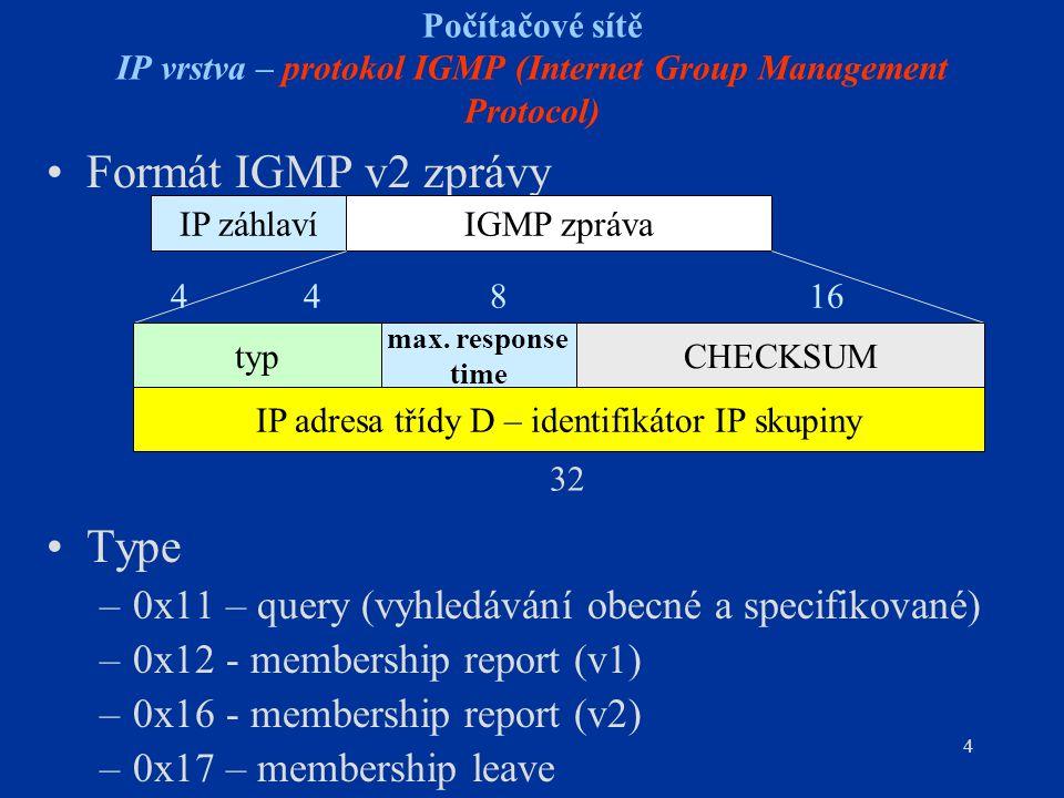 4 Počítačové sítě IP vrstva – protokol IGMP (Internet Group Management Protocol) Formát IGMP v2 zprávy Type –0x11 – query (vyhledávání obecné a specifikované) –0x12 - membership report (v1) –0x16 - membership report (v2) –0x17 – membership leave IP záhlavíIGMP zpráva typ max.