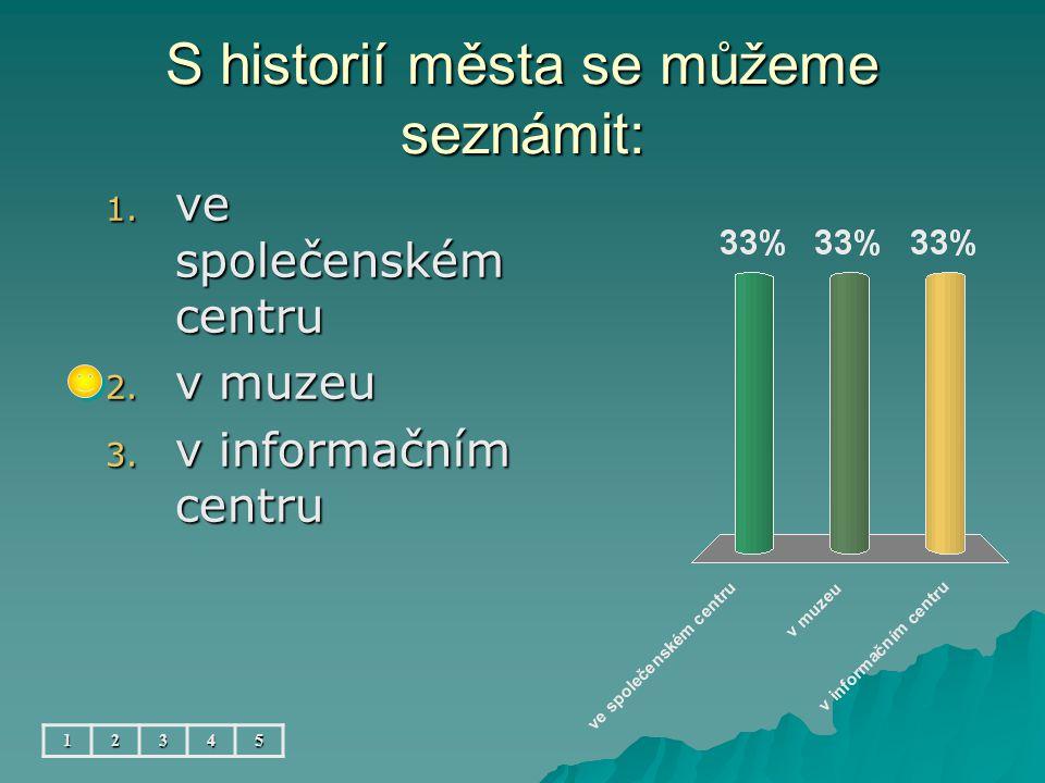 S historií města se můžeme seznámit: 12345 1. ve společenském centru 2. v muzeu 3. v informačním centru