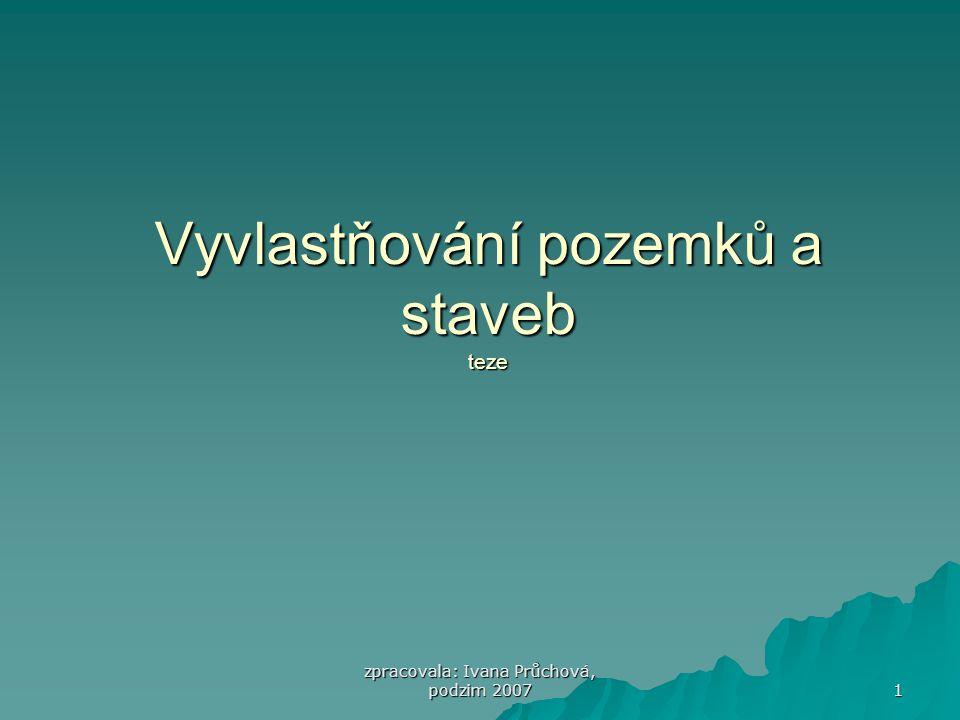 zpracovala: Ivana Průchová, podzim 2007 1 Vyvlastňování pozemků a staveb teze