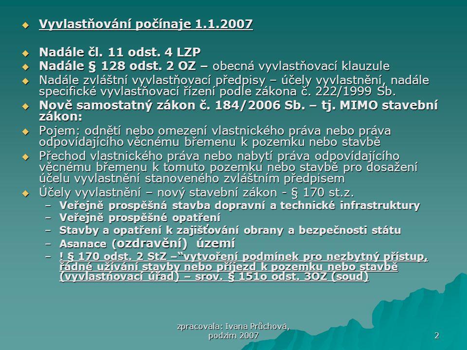 """zpracovala: Ivana Průchová, podzim 2007 3 Podmínky vyvlastnění  jen pro účely stanovené zákonem  Priorita dohody – nepřípustnost vyvlastnění, je-li účelu možno docílit dohodou nebo jiným způsobem  Převažuje-li veřejný zájem na dosažení tohoto účelu nad zachováním dosavadních práv vyvlastňovaného  Soulad s cíli a úkoly územního plánování  Jen v nezbytném rozsahu (pokud by nevyvlastněný """"zbytek práv k urč.stavbě, pozemku, VB nešlo užívat vůbec nebo jen s nepřiměřenými obtížemi, lze na ně rozšířit na žádost vyvlastňovaného rozšířit vyvlastnění, i když není nezbytné pro dosažení účelu vyvlastnění)  Nezbytnost prokázání veřejného zájmu na vyvlastnění ve vyvlastňovacím řízení  Za náhradu"""
