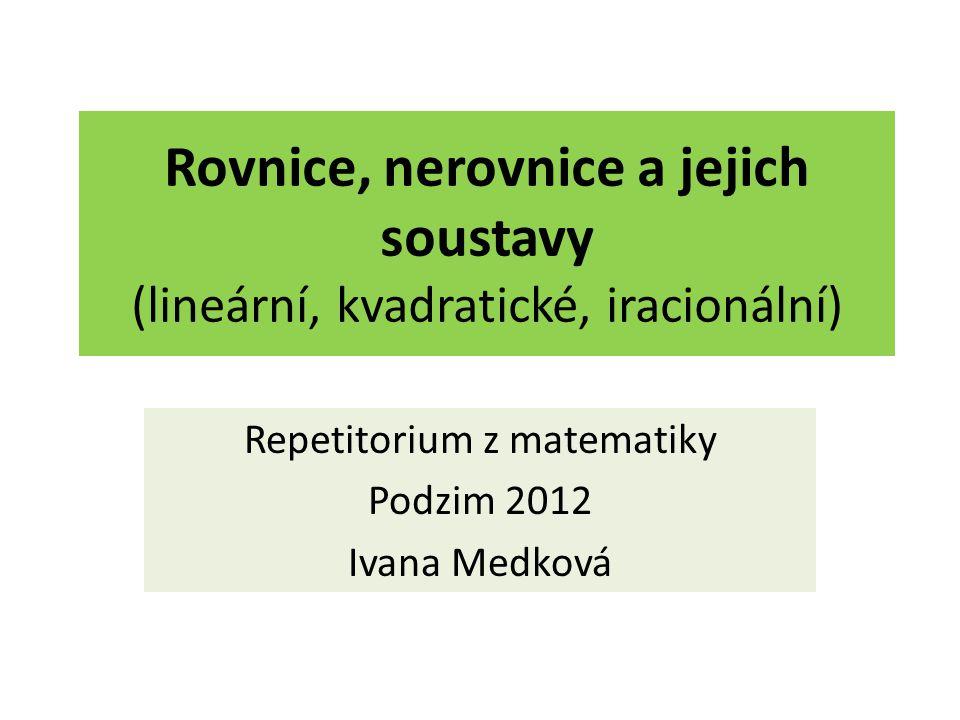 Rovnice, nerovnice a jejich soustavy (lineární, kvadratické, iracionální) Repetitorium z matematiky Podzim 2012 Ivana Medková