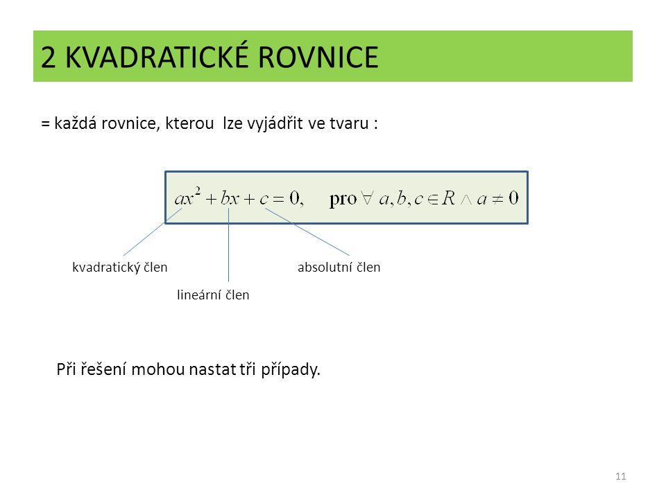 2 KVADRATICKÉ ROVNICE 11 = každá rovnice, kterou lze vyjádřit ve tvaru : Při řešení mohou nastat tři případy. kvadratický člen lineární člen absolutní