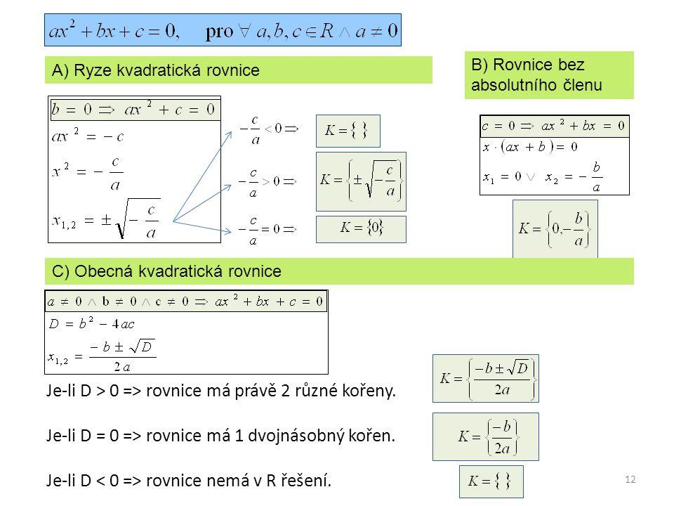 12 A) Ryze kvadratická rovnice B) Rovnice bez absolutního členu C) Obecná kvadratická rovnice Je-li D > 0 => rovnice má právě 2 různé kořeny. Je-li D