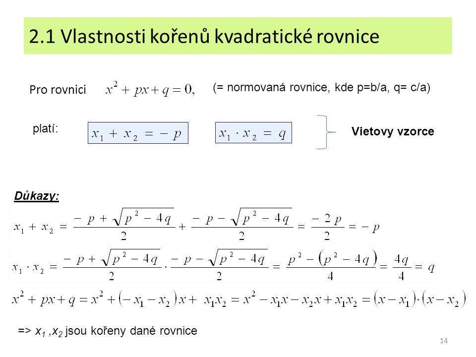 14 2.1 Vlastnosti kořenů kvadratické rovnice Pro rovnici platí: Důkazy: (= normovaná rovnice, kde p=b/a, q= c/a) Vietovy vzorce => x 1,x 2 jsou kořeny
