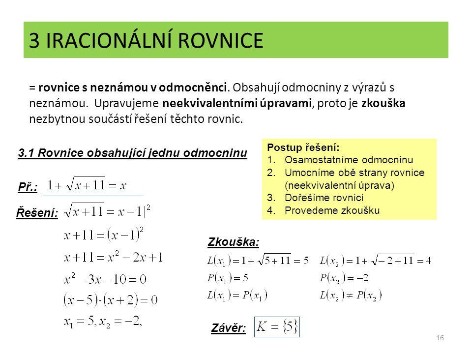 3 IRACIONÁLNÍ ROVNICE 16 = rovnice s neznámou v odmocněnci. Obsahují odmocniny z výrazů s neznámou. Upravujeme neekvivalentními úpravami, proto je zko