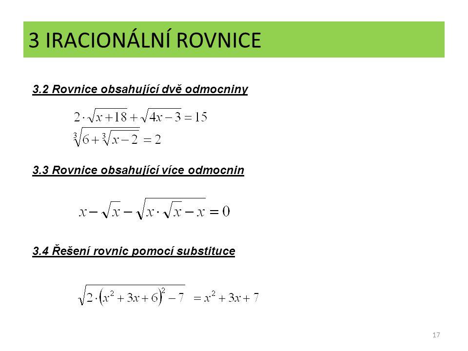 17 3 IRACIONÁLNÍ ROVNICE 3.2 Rovnice obsahující dvě odmocniny 3.4 Řešení rovnic pomocí substituce 3.3 Rovnice obsahující více odmocnin