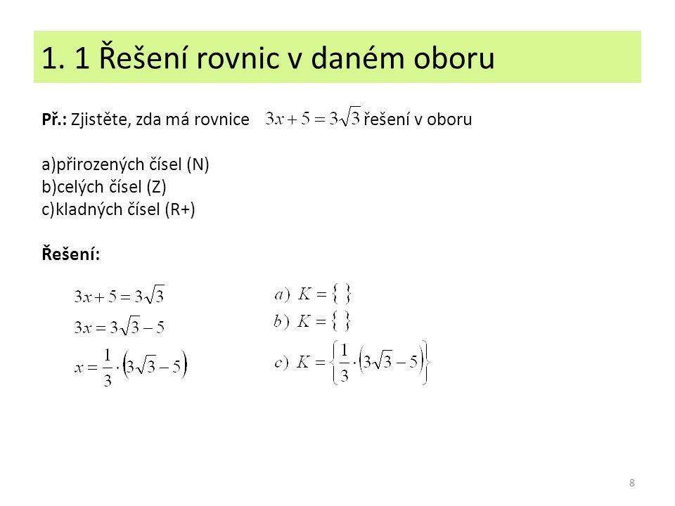 1. 1 Řešení rovnic v daném oboru 8 Př.: Zjistěte, zda má rovnice řešení v oboru a)přirozených čísel (N) b)celých čísel (Z) c)kladných čísel (R+) Řešen
