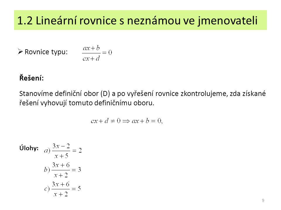 1.2 Lineární rovnice s neznámou ve jmenovateli 9 Stanovíme definiční obor (D) a po vyřešení rovnice zkontrolujeme, zda získané řešení vyhovují tomuto