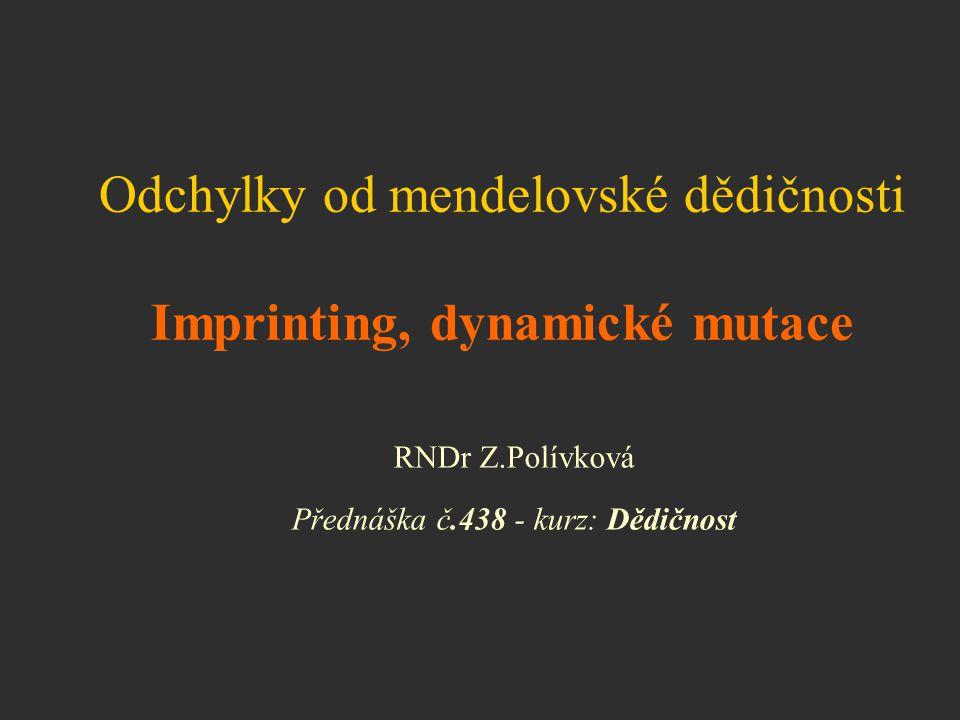 RNDr Z.Polívková Přednáška č.438 - kurz: Dědičnost Odchylky od mendelovské dědičnosti Imprinting, dynamické mutace