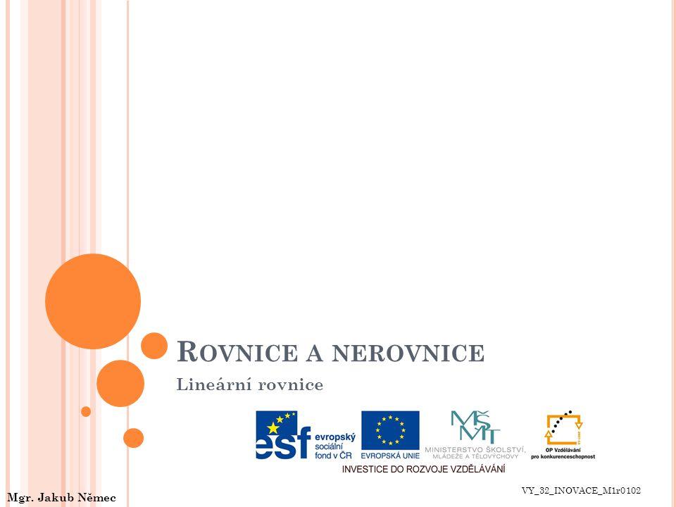 R OVNICE A NEROVNICE Lineární rovnice VY_32_INOVACE_M1r0102 Mgr. Jakub Němec