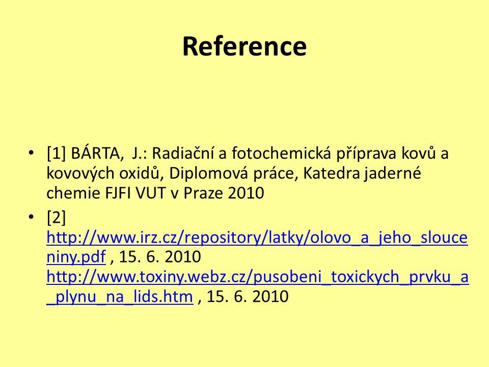 Reference [1] BÁRTA, J.: Radiační a fotochemická příprava kovů a kovových oxidů, Diplomová práce, Katedra jaderné chemie FJFI VUT v Praze 2010 [2] http://www.irz.cz/repository/latky/olovo_a_jeho_slouce niny.pdf, 15.