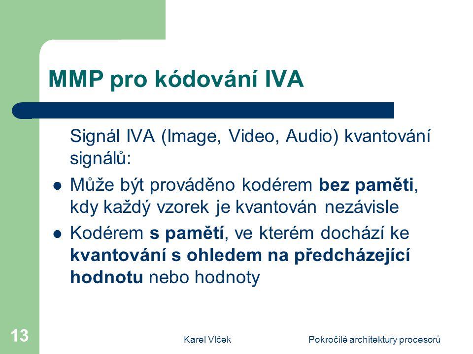 Karel VlčekPokročilé architektury procesorů 13 MMP pro kódování IVA Signál IVA (Image, Video, Audio) kvantování signálů: Může být prováděno kodérem bez paměti, kdy každý vzorek je kvantován nezávisle Kodérem s pamětí, ve kterém dochází ke kvantování s ohledem na předcházející hodnotu nebo hodnoty