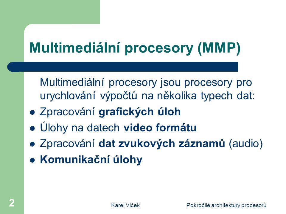 Karel VlčekPokročilé architektury procesorů 2 Multimediální procesory (MMP) Multimediální procesory jsou procesory pro urychlování výpočtů na několika typech dat: Zpracování grafických úloh Úlohy na datech video formátu Zpracování dat zvukových záznamů (audio) Komunikační úlohy