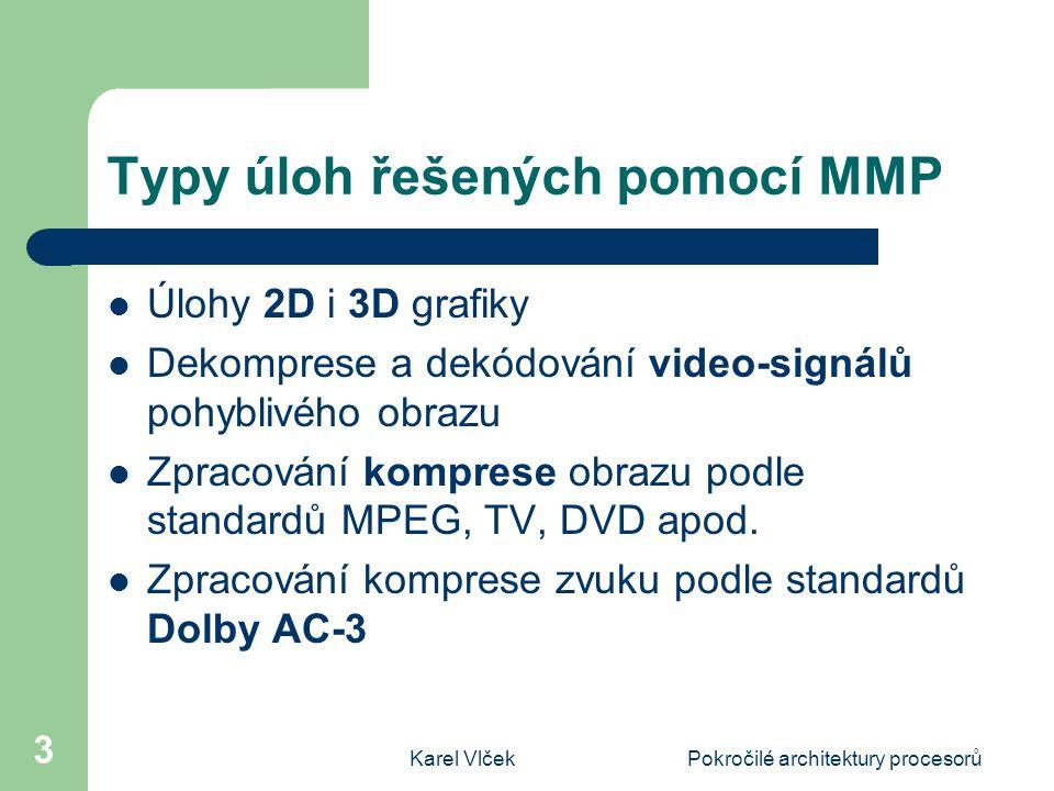Karel VlčekPokročilé architektury procesorů 3 Typy úloh řešených pomocí MMP Úlohy 2D i 3D grafiky Dekomprese a dekódování video-signálů pohyblivého obrazu Zpracování komprese obrazu podle standardů MPEG, TV, DVD apod.