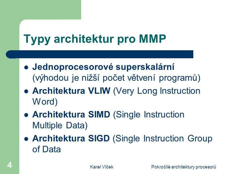 Karel VlčekPokročilé architektury procesorů 4 Typy architektur pro MMP Jednoprocesorové superskalární (výhodou je nižší počet větvení programů) Architektura VLIW (Very Long Instruction Word) Architektura SIMD (Single Instruction Multiple Data) Architektura SIGD (Single Instruction Group of Data