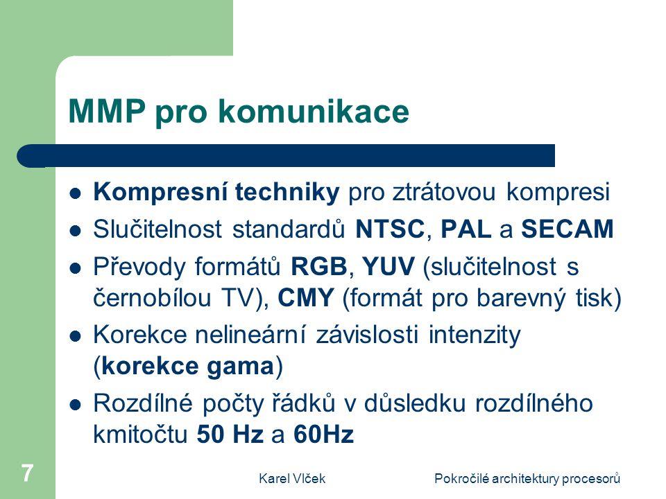 Karel VlčekPokročilé architektury procesorů 7 MMP pro komunikace Kompresní techniky pro ztrátovou kompresi Slučitelnost standardů NTSC, PAL a SECAM Převody formátů RGB, YUV (slučitelnost s černobílou TV), CMY (formát pro barevný tisk) Korekce nelineární závislosti intenzity (korekce gama) Rozdílné počty řádků v důsledku rozdílného kmitočtu 50 Hz a 60Hz