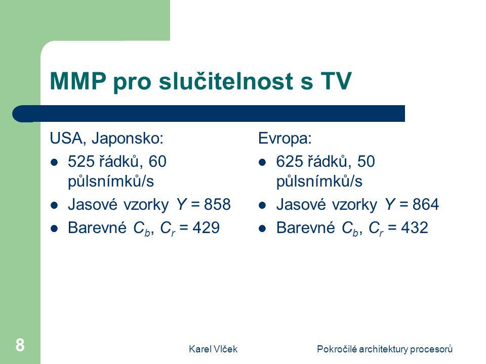 Karel VlčekPokročilé architektury procesorů 8 MMP pro slučitelnost s TV USA, Japonsko: 525 řádků, 60 půlsnímků/s Jasové vzorky Y = 858 Barevné C b, C r = 429 Evropa: 625 řádků, 50 půlsnímků/s Jasové vzorky Y = 864 Barevné C b, C r = 432