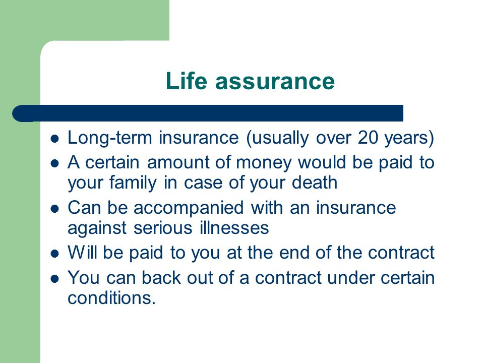 Life assurance Long-term insurance (usually over 20 years) A certain amount of money would be paid to your family in case of your death Can be accompanied with an insurance against serious illnesses Will be paid to you at the end of the contract You can back out of a contract under certain conditions.