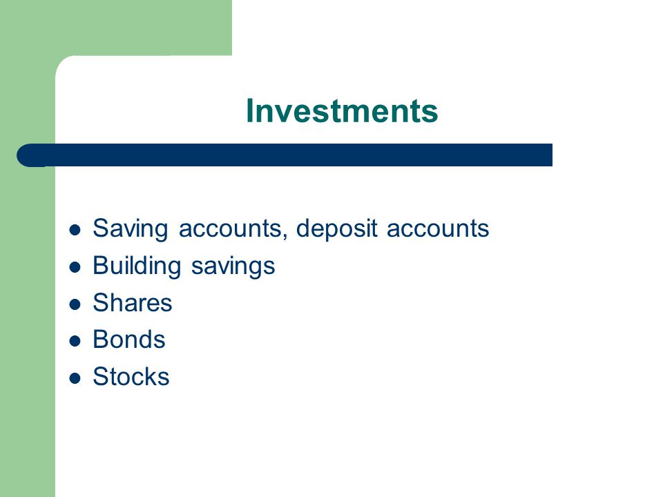 Investments Saving accounts, deposit accounts Building savings Shares Bonds Stocks