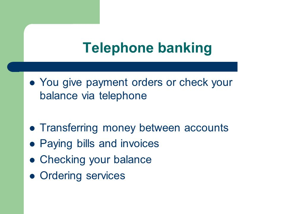 Telephone banking You give payment orders or check your balance via telephone Transferring money between accounts Paying bills and invoices Checking your balance Ordering services