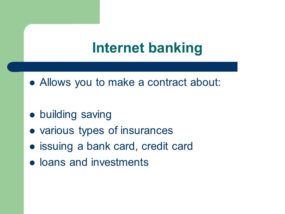Internet banking Allows you to make a contract about: building saving various types of insurances issuing a bank card, credit card loans and investmen
