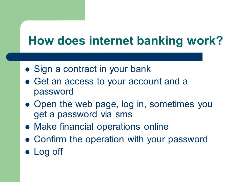 How does internet banking work? Sign a contract in your bank Get an access to your account and a password Open the web page, log in, sometimes you get