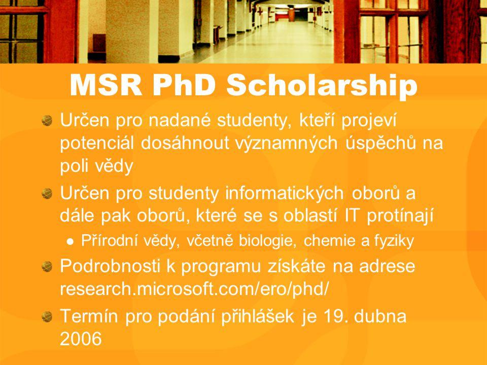 MSR PhD Scholarship Určen pro nadané studenty, kteří projeví potenciál dosáhnout významných úspěchů na poli vědy Určen pro studenty informatických oborů a dále pak oborů, které se s oblastí IT protínají Přírodní vědy, včetně biologie, chemie a fyziky Podrobnosti k programu získáte na adrese research.microsoft.com/ero/phd/ Termín pro podání přihlášek je 19.