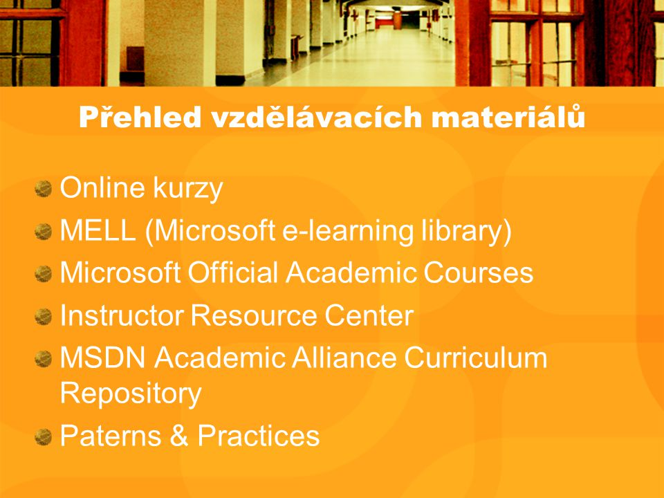 Přehled vzdělávacích materiálů Online kurzy MELL (Microsoft e-learning library) Microsoft Official Academic Courses Instructor Resource Center MSDN Academic Alliance Curriculum Repository Paterns & Practices