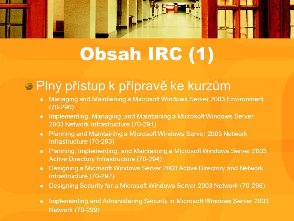 Obsah IRC (1) Plný přístup k přípravě ke kurzům Managing and Maintaining a Microsoft Windows Server 2003 Environment (70-290) Implementing, Managing,