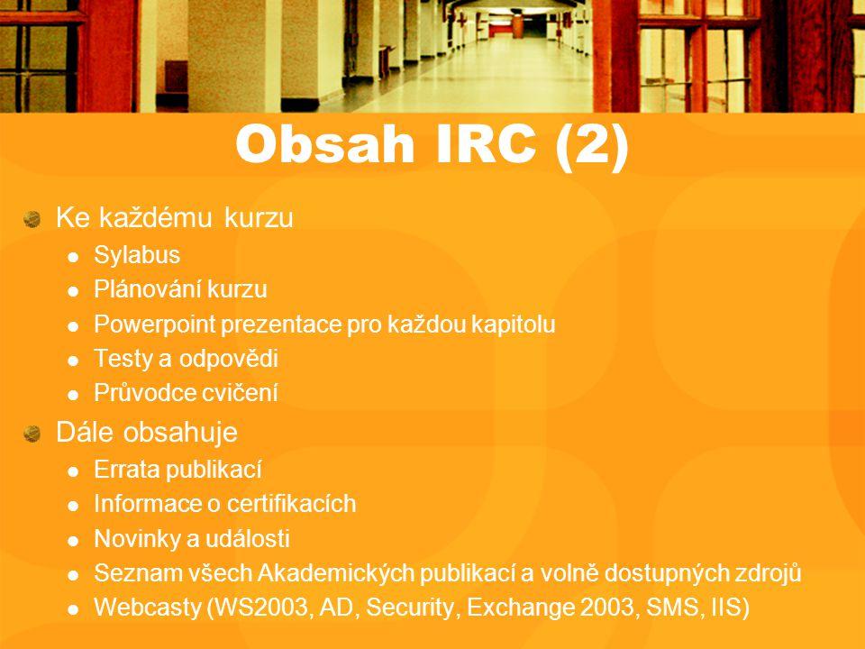 Obsah IRC (2) Ke každému kurzu Sylabus Plánování kurzu Powerpoint prezentace pro každou kapitolu Testy a odpovědi Průvodce cvičení Dále obsahuje Errata publikací Informace o certifikacích Novinky a události Seznam všech Akademických publikací a volně dostupných zdrojů Webcasty (WS2003, AD, Security, Exchange 2003, SMS, IIS)