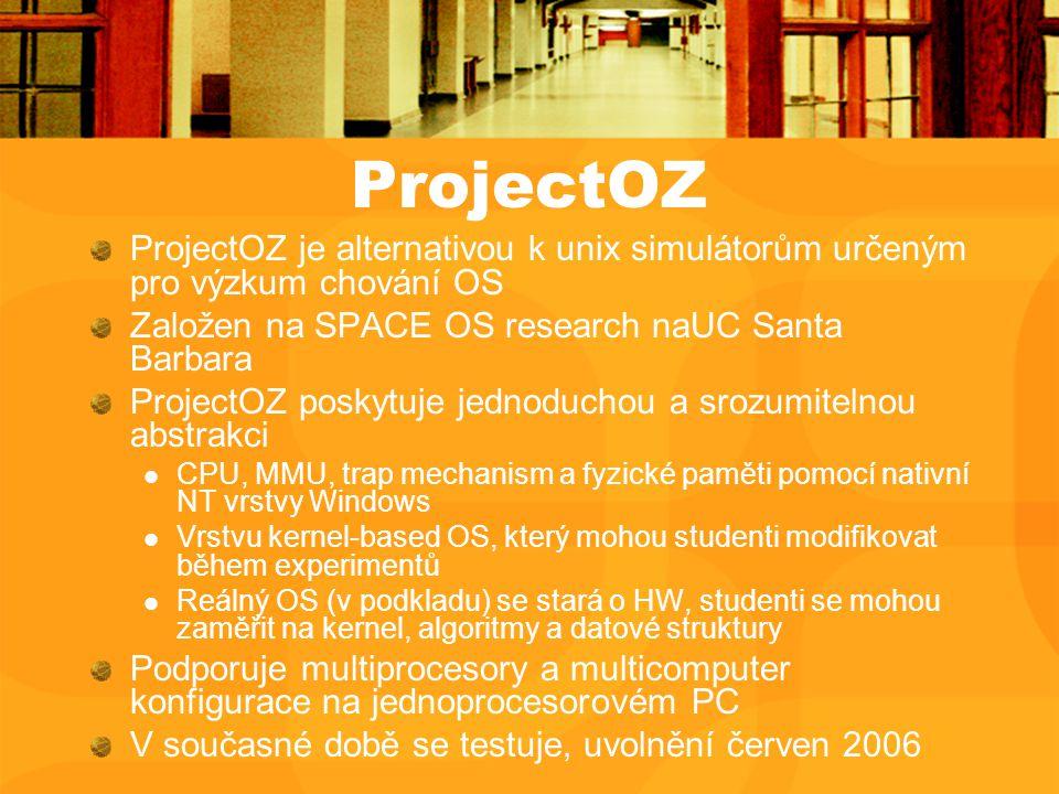 ProjectOZ ProjectOZ je alternativou k unix simulátorům určeným pro výzkum chování OS Založen na SPACE OS research naUC Santa Barbara ProjectOZ poskytuje jednoduchou a srozumitelnou abstrakci CPU, MMU, trap mechanism a fyzické paměti pomocí nativní NT vrstvy Windows Vrstvu kernel-based OS, který mohou studenti modifikovat během experimentů Reálný OS (v podkladu) se stará o HW, studenti se mohou zaměřit na kernel, algoritmy a datové struktury Podporuje multiprocesory a multicomputer konfigurace na jednoprocesorovém PC V současné době se testuje, uvolnění červen 2006