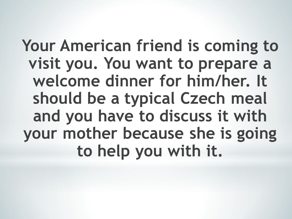 Your American friend is coming to visit you.You want to prepare a welcome dinner for him/her.