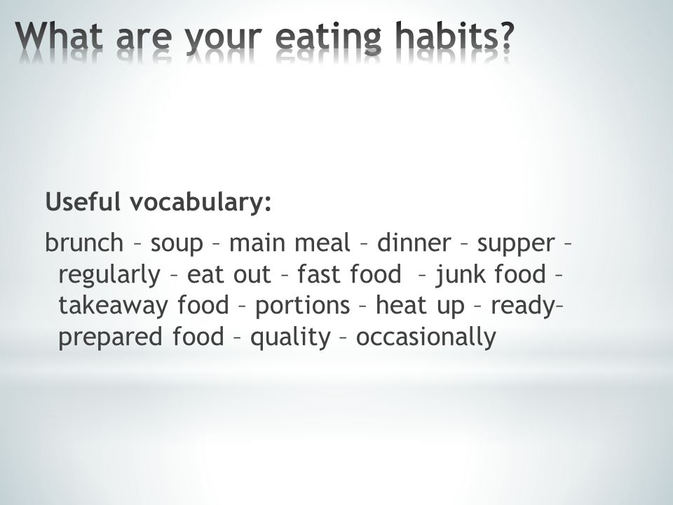 Useful vocabulary: brunch – soup – main meal – dinner – supper – regularly – eat out – fast food – junk food – takeaway food – portions – heat up – ready– prepared food – quality – occasionally