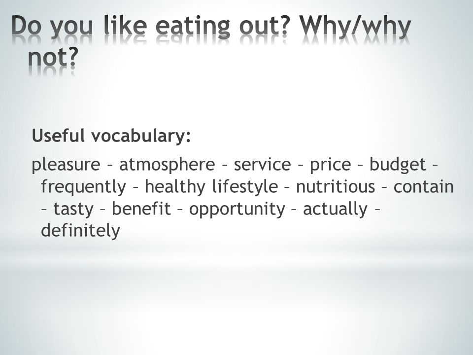 Useful vocabulary: pleasure – atmosphere – service – price – budget – frequently – healthy lifestyle – nutritious – contain – tasty – benefit – opportunity – actually – definitely