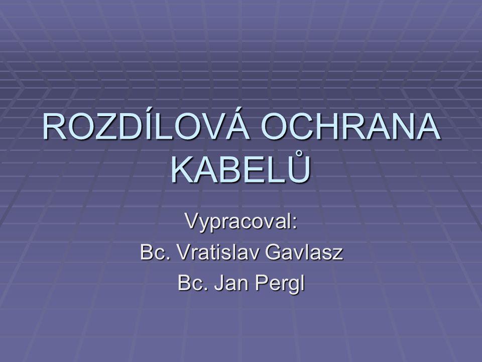 ROZDÍLOVÁ OCHRANA KABELŮ Vypracoval: Bc. Vratislav Gavlasz Bc. Jan Pergl