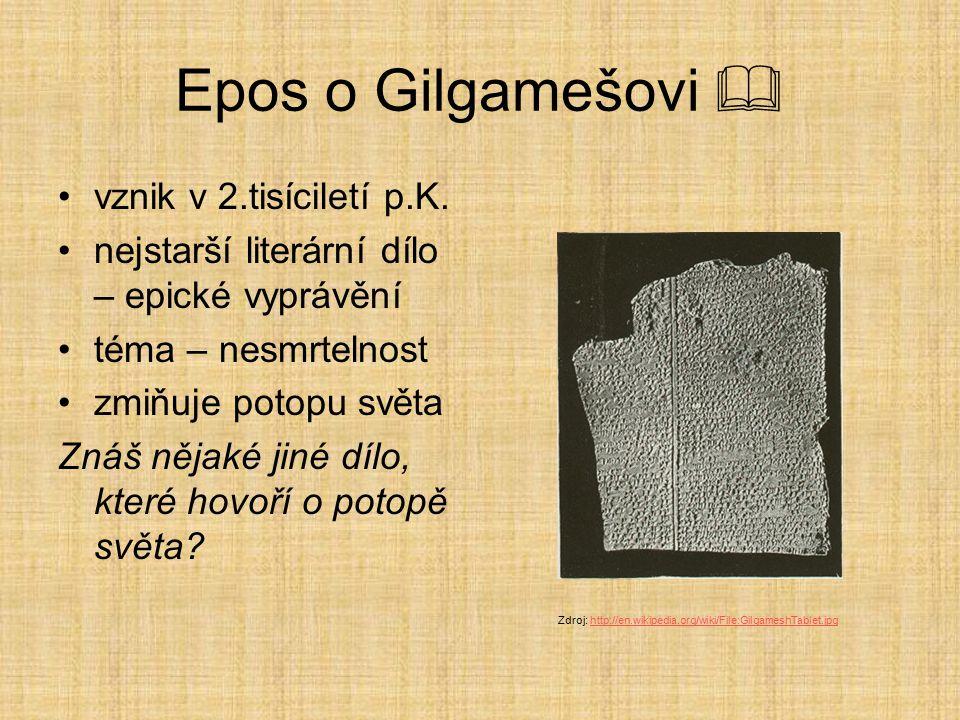 Epos o Gilgamešovi  vznik v 2.tisíciletí p.K. nejstarší literární dílo – epické vyprávění téma – nesmrtelnost zmiňuje potopu světa Znáš nějaké jiné d