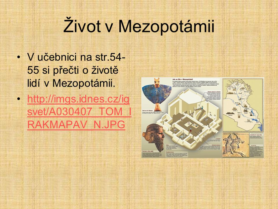 Život v Mezopotámii V učebnici na str.54- 55 si přečti o životě lidí v Mezopotámii. http://imgs.idnes.cz/ig svet/A030407_TOM_I RAKMAPAV_N.JPGhttp://im