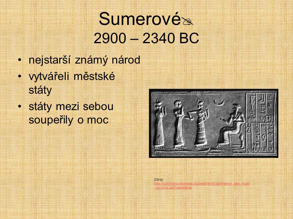 Sumerové  2900 – 2340 BC nejstarší známý národ vytvářeli městské státy státy mezi sebou soupeřily o moc Zdroj: http://commons.wikimedia.org/wiki/File