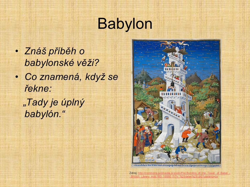 """Babylon Znáš příběh o babylonské věži? Co znamená, když se řekne: """"Tady je úplný babylón."""" Zdroj: http://commons.wikimedia.org/wiki/File:Building_of_t"""