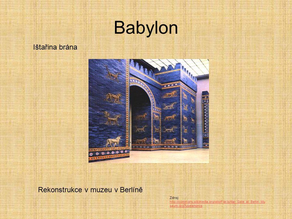 Babylon Ištařina brána Rekonstrukce v muzeu v Berlíně Zdroj: http://commons.wikimedia.org/wiki/File:Ishtar_Gate_at_Berlin_Mu seum.jpg?uselang=cs http: