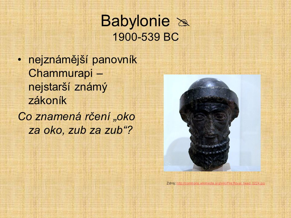 """Babylonie  1900-539 BC nejznámější panovník Chammurapi – nejstarší známý zákoník Co znamená rčení """"oko za oko, zub za zub""""? Zdroj: http://commons.wik"""