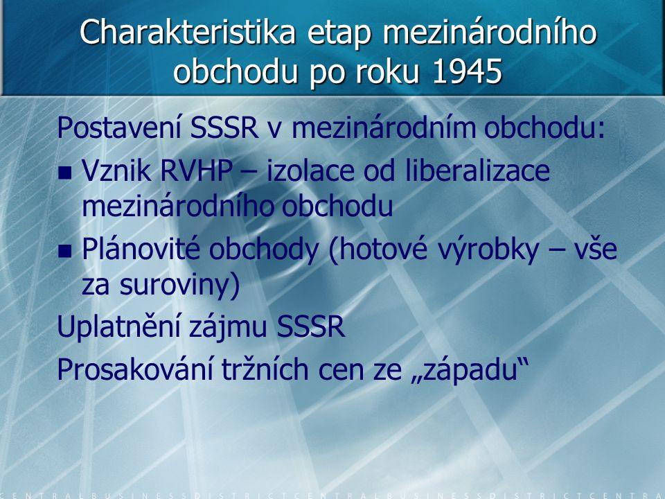 Charakteristika etap mezinárodního obchodu po roku 1945 Postavení SSSR v mezinárodním obchodu: Vznik RVHP – izolace od liberalizace mezinárodního obch