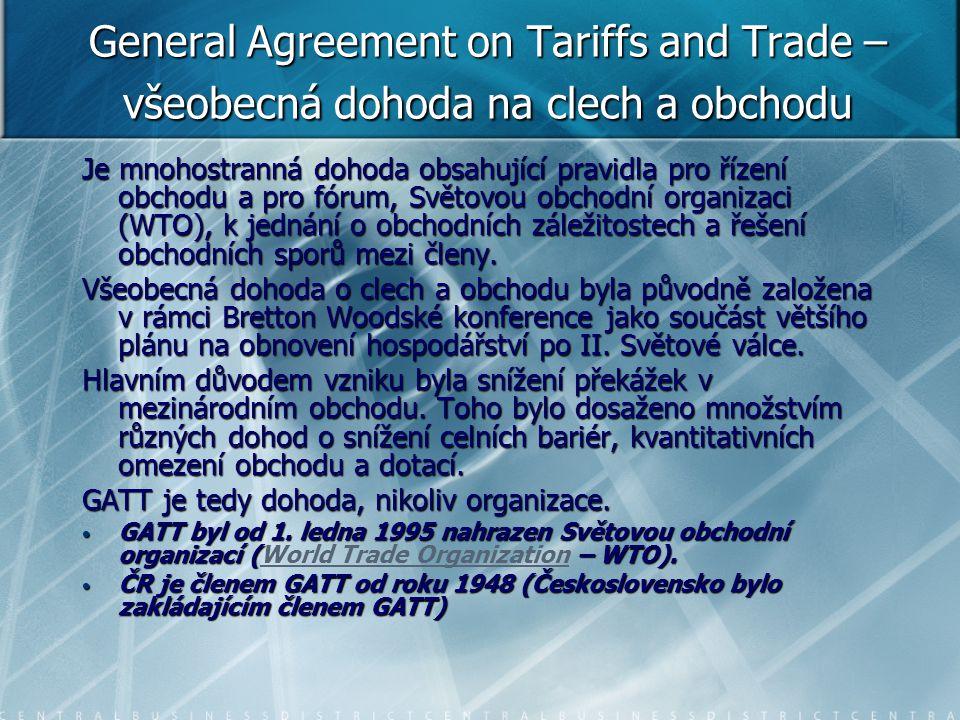 General Agreement on Tariffs and Trade – všeobecná dohoda na clech a obchodu Je mnohostranná dohoda obsahující pravidla pro řízení obchodu a pro fórum