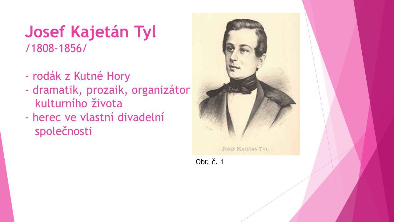 Josef Kajetán Tyl /1808-1856/ - rodák z Kutné Hory - dramatik, prozaik, organizátor kulturního života - herec ve vlastní divadelní společnosti Obr.