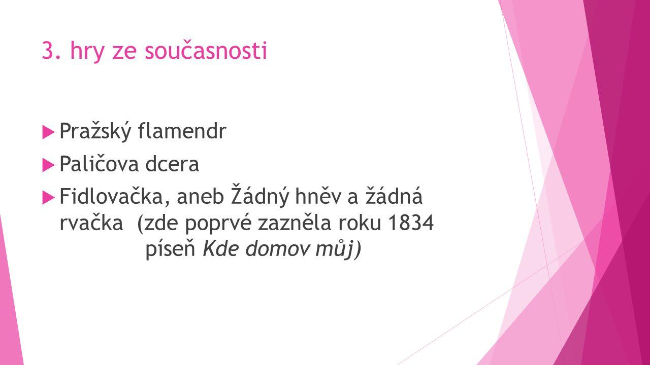 3. hry ze současnosti  Pražský flamendr  Paličova dcera  Fidlovačka, aneb Žádný hněv a žádná rvačka (zde poprvé zazněla roku 1834 píseň Kde domov m