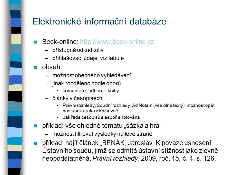 """Elektronické informační databáze Beck-online: http://www.beck-online.czhttp://www.beck-online.cz –přístupné odkudkoliv –přihlašovací údaje: viz tabule obsah –možnost obecného vyhledávání –jinak rozděleno podle oborů komentáře, odborné knihy –články v časopisech: Právní rozhledy, Soudní rozhledy, Ad Notam (vše plné texty), možnost opět postupovat jako v knihovně pak řada časopisů alespoň anotována příklad: vše ohledně tématu """"sázka a hra –možnost filtrovat výsledky na levé straně příklad: najít článek """"BENÁK, Jaroslav."""