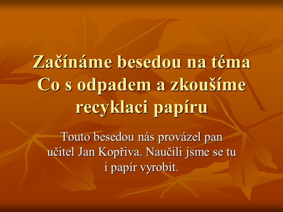 Začínáme besedou na téma Co s odpadem a zkoušíme recyklaci papíru Touto besedou nás provázel pan učitel Jan Kopřiva.