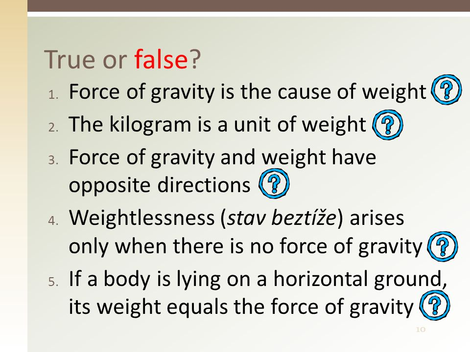 10 1. Force of gravity is the cause of weight 2. The kilogram is a unit of weight 3.