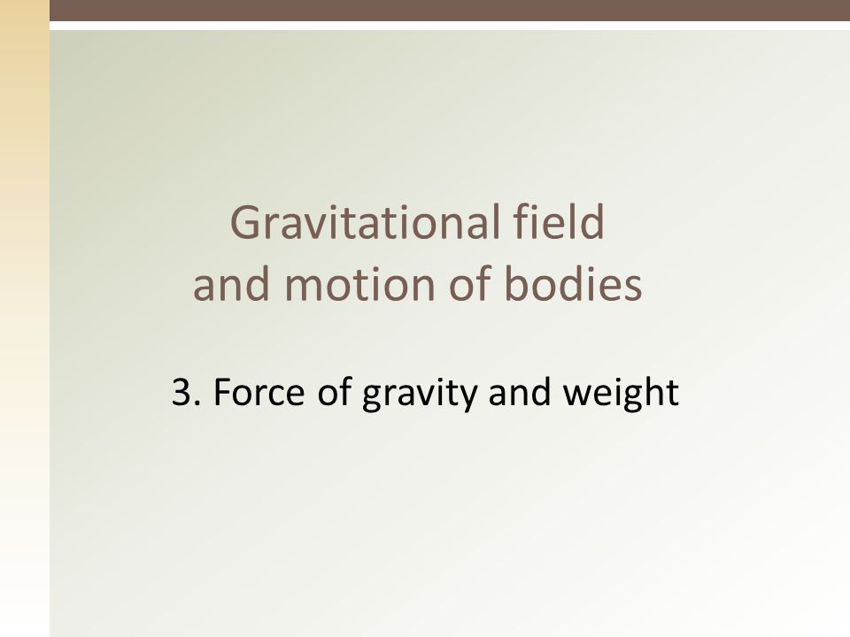 3 Fill in the gaps  Gravitation is a property of ………:  All ……… attract each other with a gravitational ………  Gravitational ……… acts at a ………… – ………… gravitational field (matter, bodies, force, force, distance, through)