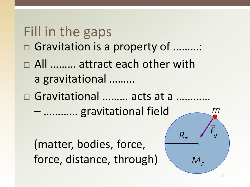 3 Fill in the gaps  Gravitation is a property of ………:  All ……… attract each other with a gravitational ………  Gravitational ……… acts at a ………… – ………… gravitational field (matter, bodies, force, force, distance, through)
